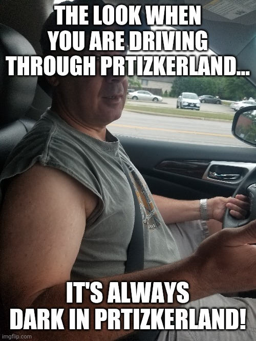 Pritzker... |  THE LOOK WHEN YOU ARE DRIVING THROUGH PRTIZKERLAND... IT'S ALWAYS DARK IN PRTIZKERLAND! | image tagged in illinois,government,governor,covid-19,politics | made w/ Imgflip meme maker