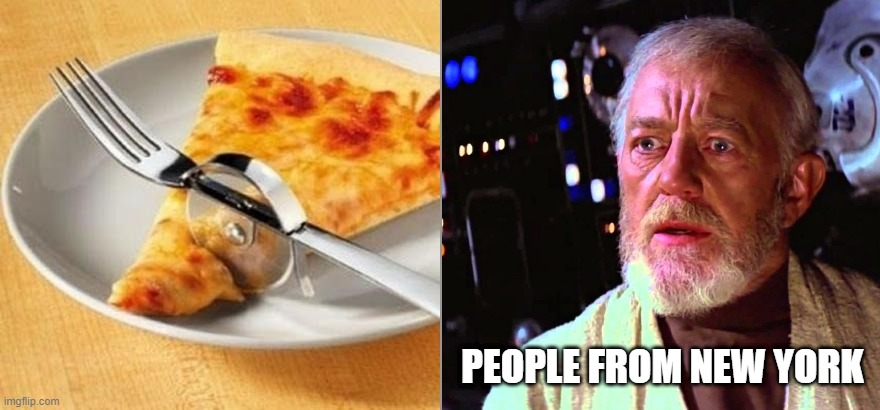 Disturbing Pizza Utensil |  PEOPLE FROM NEW YORK | image tagged in pizza,memes,obiwan | made w/ Imgflip meme maker
