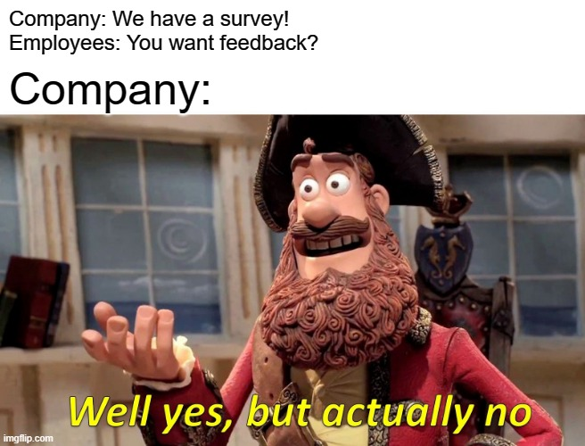 Company Survey |  Company: We have a survey! Employees: You want feedback? Company: | image tagged in memes,well yes but actually no | made w/ Imgflip meme maker