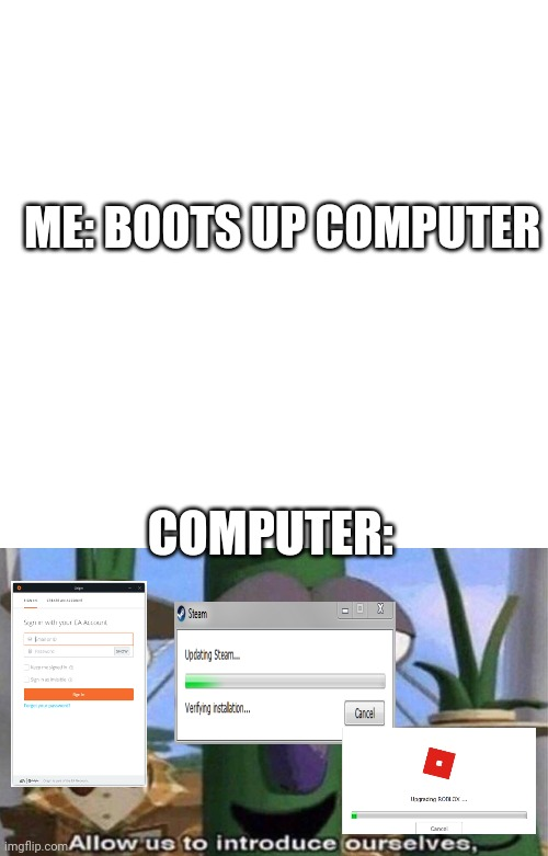 The Pop ups attack! |  ME: BOOTS UP COMPUTER; COMPUTER: | image tagged in veggietales 'allow us to introduce ourselfs' | made w/ Imgflip meme maker