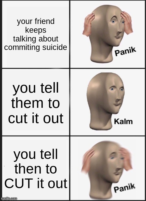 Here's another one of those memes, following the ones by Ship-Shap and That_baseball_nightmare. |  your friend keeps talking about commiting suicide; you tell them to cut it out; you tell then to CUT it out | image tagged in memes,panik kalm panik,suicide,oh no | made w/ Imgflip meme maker