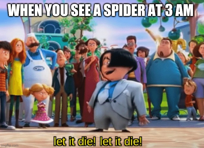 WHEN YOU SEE A SPIDER AT 3 AM | image tagged in let it die let it die | made w/ Imgflip meme maker