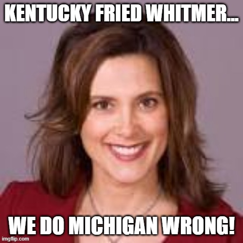 Kentucky Fried Whitmer | image tagged in michigan,michigan sucks,governor,government | made w/ Imgflip meme maker