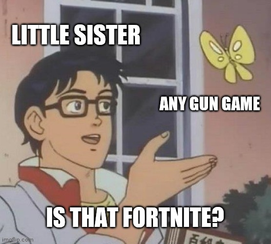 Fortnite |  LITTLE SISTER; ANY GUN GAME; IS THAT FORTNITE? | image tagged in memes,is this a pigeon,fortnite,video games,gaming | made w/ Imgflip meme maker