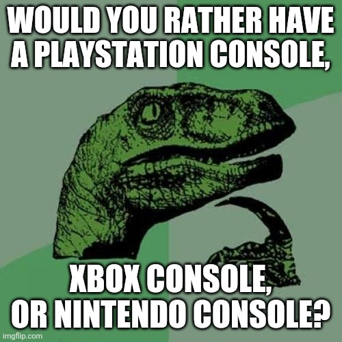 Philosoraptor |  WOULD YOU RATHER HAVE A PLAYSTATION CONSOLE, XBOX CONSOLE, OR NINTENDO CONSOLE? | image tagged in memes,philosoraptor | made w/ Imgflip meme maker