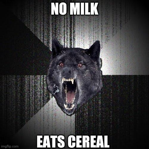 Insanity Wolf |  NO MILK; EATS CEREAL | image tagged in memes,insanity wolf | made w/ Imgflip meme maker