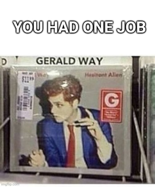 ExCuSE mWA wHAt The _ _ _ _ |  YOU HAD ONE JOB | image tagged in gerard way not gerald,you had one job,you had one job just the one,gerard way,mcr,my chemical romance | made w/ Imgflip meme maker
