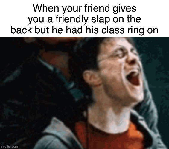 Class rings hurt |  When your friend gives you a friendly slap on the back but he had his class ring on | image tagged in harry potter,funny,memes,slap,back,class ring | made w/ Imgflip meme maker