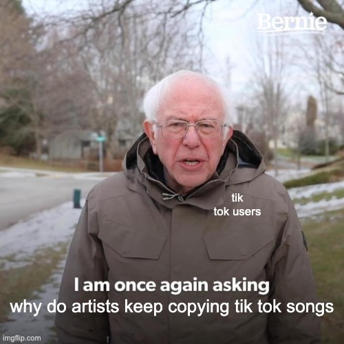 Bernie I Am Once Again Asking For Your Support Meme |  tik tok users; why do artists keep copying tik tok songs | image tagged in memes,bernie i am once again asking for your support | made w/ Imgflip meme maker