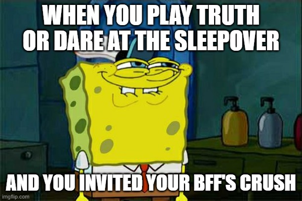 of course |  WHEN YOU PLAY TRUTH OR DARE AT THE SLEEPOVER; AND YOU INVITED YOUR BFF'S CRUSH | image tagged in memes,don't you squidward | made w/ Imgflip meme maker