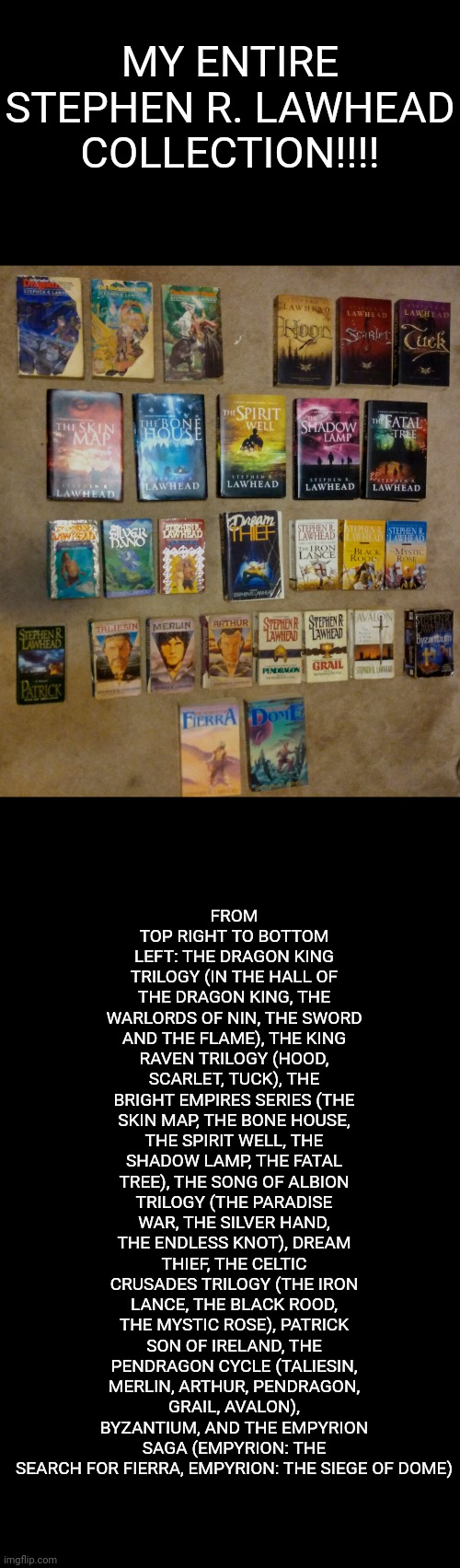 FROM TOP RIGHT TO BOTTOM LEFT: THE DRAGON KING TRILOGY (IN THE HALL OF THE DRAGON KING, THE WARLORDS OF NIN, THE SWORD AND THE FLAME), THE KING RAVEN TRILOGY (HOOD, SCARLET, TUCK), THE BRIGHT EMPIRES SERIES (THE SKIN MAP, THE BONE HOUSE, THE SPIRIT WELL, THE SHADOW LAMP, THE FATAL TREE), THE SONG OF ALBION TRILOGY (THE PARADISE WAR, THE SILVER HAND, THE ENDLESS KNOT), DREAM THIEF, THE CELTIC CRUSADES TRILOGY (THE IRON LANCE, THE BLACK ROOD, THE MYSTIC ROSE), PATRICK SON OF IRELAND, THE PENDRAGON CYCLE (TALIESIN, MERLIN, ARTHUR, PENDRAGON, GRAIL, AVALON), BYZANTIUM, AND THE EMPYRION SAGA (EMPYRION: THE SEARCH FOR FIERRA, EMPYRION: THE SIEGE OF DOME); MY ENTIRE STEPHEN R. LAWHEAD COLLECTION!!!! | image tagged in nerd,books,fantasy | made w/ Imgflip meme maker