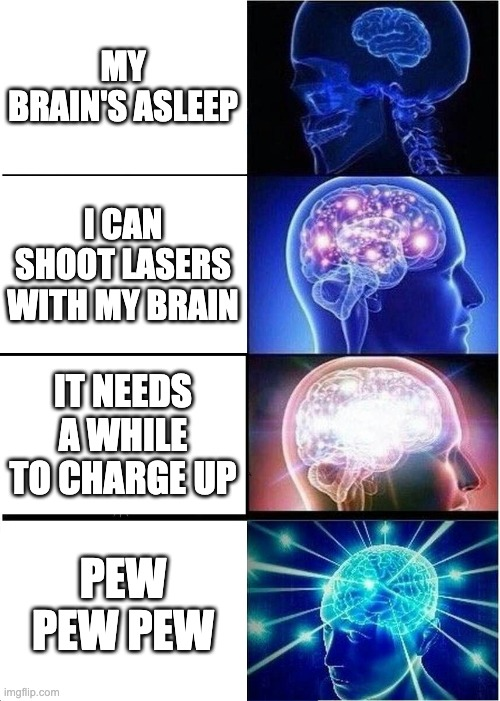 Expanding Brain |  MY BRAIN'S ASLEEP; I CAN SHOOT LASERS WITH MY BRAIN; IT NEEDS A WHILE TO CHARGE UP; PEW PEW PEW | image tagged in memes,expanding brain | made w/ Imgflip meme maker