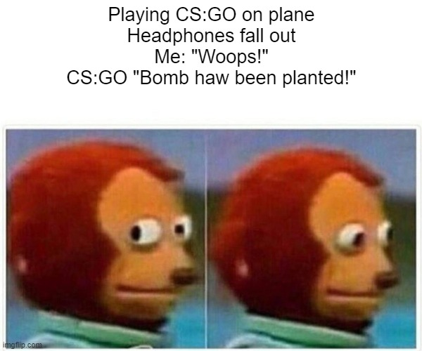 "Bomb has been planted |  Playing CS:GO on plane Headphones fall out Me: ""Woops!"" CS:GO ""Bomb haw been planted!"" 
