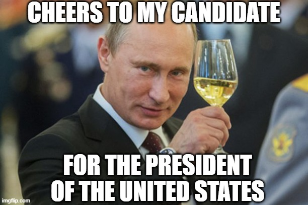 Funny Putin Cheers |  CHEERS TO MY CANDIDATE; FOR THE PRESIDENT OF THE UNITED STATES | image tagged in putin cheers,donald trump approves,lol so funny,funny,funny memes,too funny | made w/ Imgflip meme maker