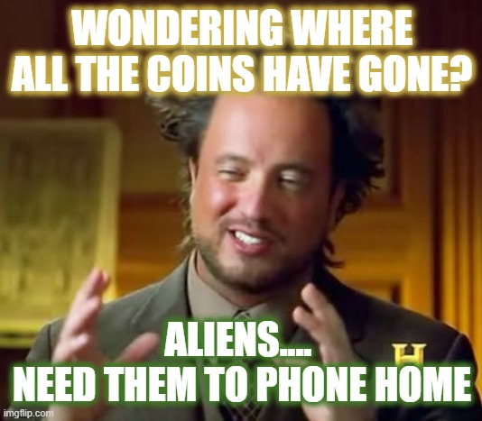 E.T. needs the coins to call home |  WONDERING WHERE ALL THE COINS HAVE GONE? ALIENS....  NEED THEM TO PHONE HOME | image tagged in memes,ancient aliens,coins,et phone home,2020 | made w/ Imgflip meme maker