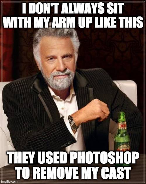 Those Are The Breaks |  I DON'T ALWAYS SIT WITH MY ARM UP LIKE THIS; THEY USED PHOTOSHOP TO REMOVE MY CAST | image tagged in memes,the most interesting man in the world,drink,drinking,interesting man,tiktok | made w/ Imgflip meme maker