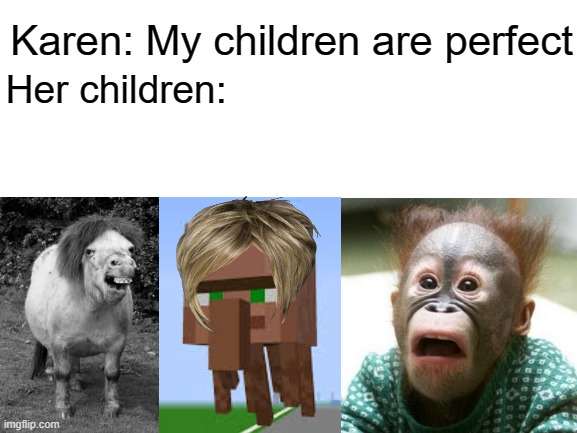 Karen's children |  Karen: My children are perfect; Her children: | image tagged in blank white template,memes,funny,karen | made w/ Imgflip meme maker