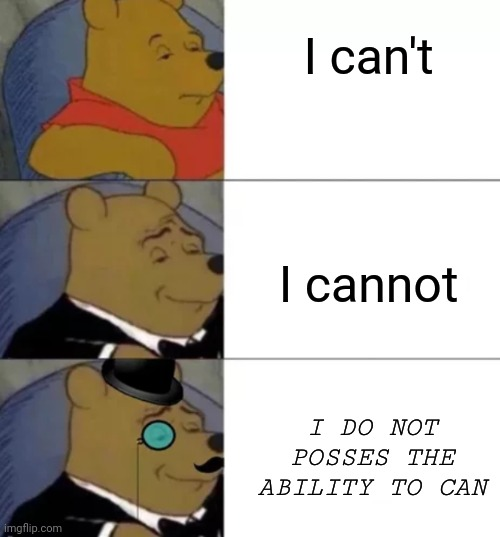 Fancy pooh |  I can't; I cannot; I DO NOT POSSES THE ABILITY TO CAN | image tagged in fancy pooh | made w/ Imgflip meme maker