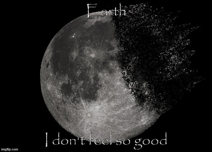 Earth, I don't feel so good | image tagged in i don't feel so good,thanos snap,dust,earth,moon,here's a random tag | made w/ Imgflip meme maker