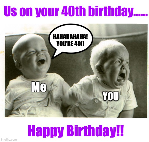 baby laughing baby crying |  Us on your 40th birthday...... HAHAHAHAHA! YOU'RE 40!! Me; YOU; Happy Birthday!! | image tagged in baby laughing baby crying,birthday,happy birthday,getting old | made w/ Imgflip meme maker