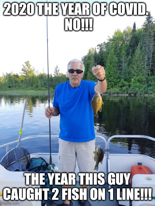 Covid 2020 |  2020 THE YEAR OF COVID.   NO!!! THE YEAR THIS GUY CAUGHT 2 FISH ON 1 LINE!!! | image tagged in covid-19,fishing,this guy | made w/ Imgflip meme maker