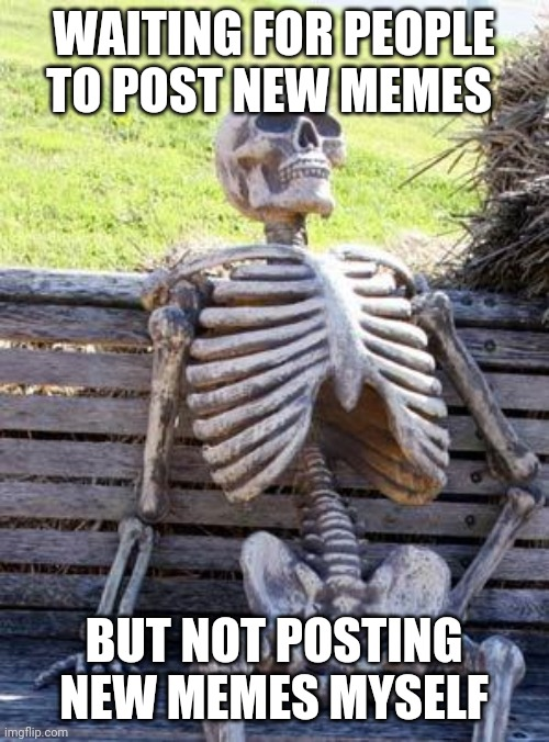 Waiting Skeleton Meme |  WAITING FOR PEOPLE TO POST NEW MEMES; BUT NOT POSTING NEW MEMES MYSELF | image tagged in memes,waiting skeleton | made w/ Imgflip meme maker