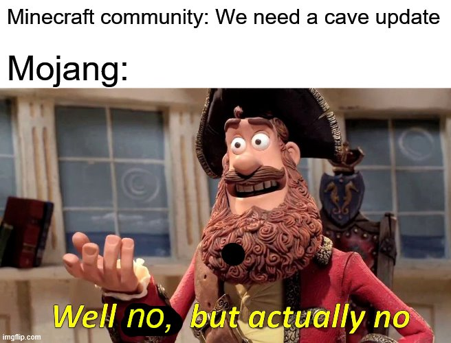 Well No, But Actually No |  Minecraft community: We need a cave update; Mojang:; no, | image tagged in memes,minecraft,cave update | made w/ Imgflip meme maker
