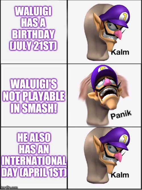 Waluigi kalm panik kalm |  WALUIGI HAS A BIRTHDAY (JULY 21ST); WALUIGI'S NOT PLAYABLE IN SMASH! HE ALSO HAS AN INTERNATIONAL DAY (APRIL 1ST) | image tagged in kalm panik kalm,waluigi,mario,super mario,super mario bros,nintendo | made w/ Imgflip meme maker