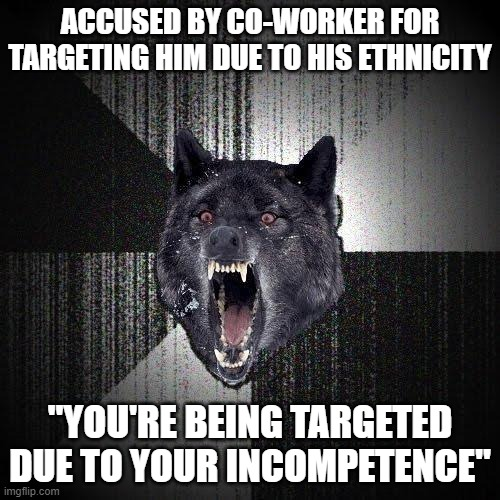"Insanity Wolf |  ACCUSED BY CO-WORKER FOR TARGETING HIM DUE TO HIS ETHNICITY; ""YOU'RE BEING TARGETED DUE TO YOUR INCOMPETENCE"" 