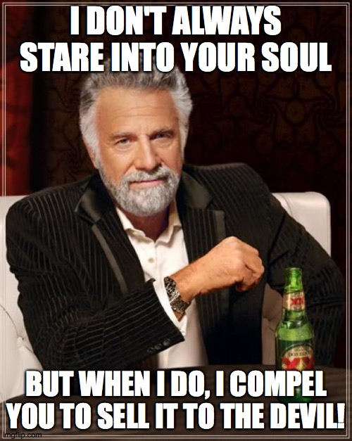 The Most Devious Man In The World |  I DON'T ALWAYS STARE INTO YOUR SOUL; BUT WHEN I DO, I COMPEL YOU TO SELL IT TO THE DEVIL! | image tagged in memes,the most interesting man in the world,soul,devil,sell your soul to the devil,666 | made w/ Imgflip meme maker