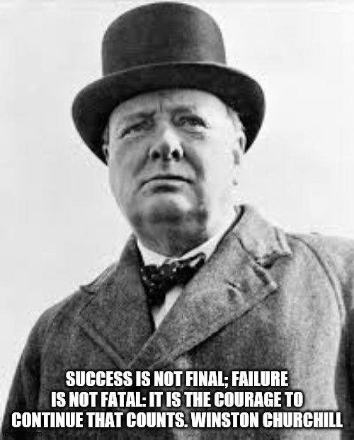 Winston Churchill Quote |  SUCCESS IS NOT FINAL; FAILURE IS NOT FATAL: IT IS THE COURAGE TO CONTINUE THAT COUNTS. WINSTON CHURCHILL | image tagged in historical meme | made w/ Imgflip meme maker