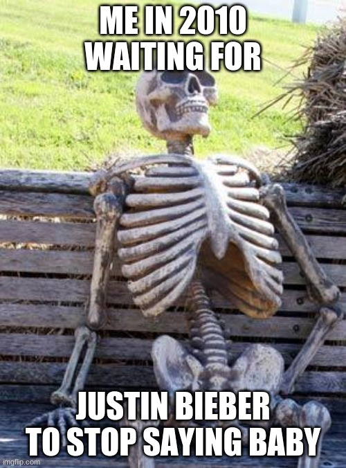 I heard that song everywhere I went |  ME IN 2010 WAITING FOR; JUSTIN BIEBER TO STOP SAYING BABY | image tagged in memes,waiting skeleton,justin bieber | made w/ Imgflip meme maker