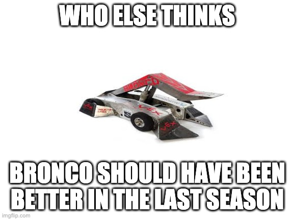 Blank White Template |  WHO ELSE THINKS; BRONCO SHOULD HAVE BEEN BETTER IN THE LAST SEASON | image tagged in blank white template | made w/ Imgflip meme maker