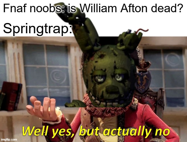 Fnaf noobs: is William Afton dead? Springtrap: | image tagged in well yes but actually no,fnaf 3 | made w/ Imgflip meme maker