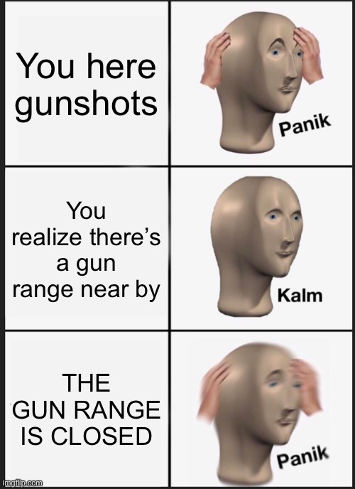 Panik Kalm Panik Meme |  You here gunshots; You realize there's a gun range near by; THE GUN RANGE IS CLOSED | image tagged in memes,panik kalm panik | made w/ Imgflip meme maker