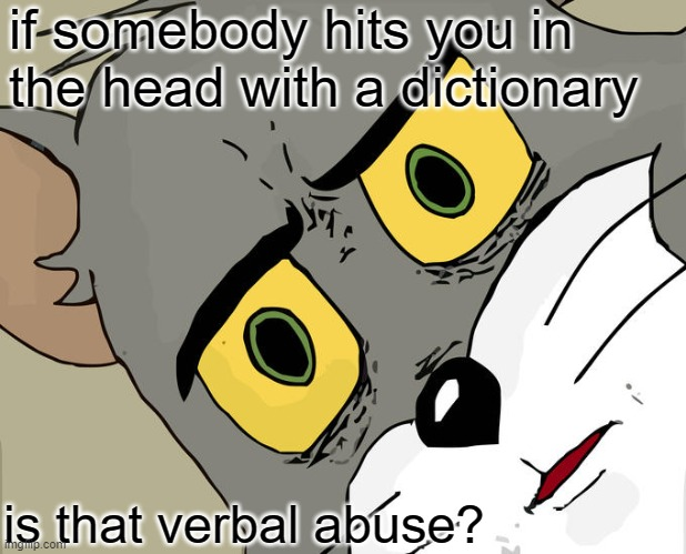 Get it? |  if somebody hits you in the head with a dictionary; is that verbal abuse? | image tagged in memes,unsettled tom | made w/ Imgflip meme maker