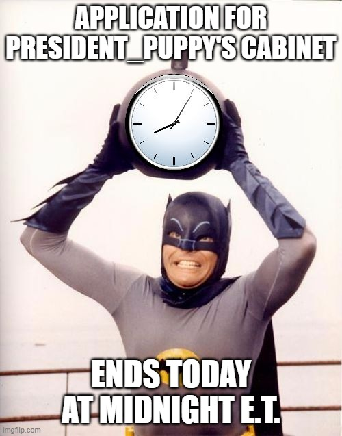 No applications will be accepted after the deadline |  APPLICATION FOR PRESIDENT_PUPPY'S CABINET; ENDS TODAY AT MIDNIGHT E.T. | image tagged in batman with clock | made w/ Imgflip meme maker