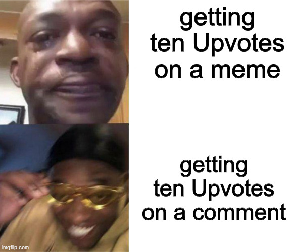 Black Guy Crying and Black Guy Laughing |  getting ten Upvotes on a meme; getting ten Upvotes on a comment | image tagged in black guy crying and black guy laughing | made w/ Imgflip meme maker