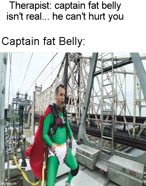 Captain fat belly |  Therapist: captain fat belly isn't real... he can't hurt you; Captain fat Belly: | image tagged in fat,big belly,captain kirk,impracticaljokers,joe | made w/ Imgflip meme maker