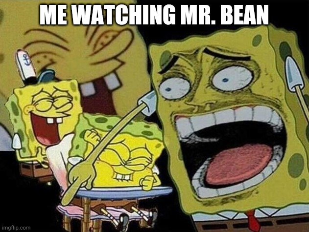 I'm gen Z and I love Mr. Bean! |  ME WATCHING MR. BEAN | image tagged in spongebob laughing hysterically,mr bean,spongebob,funny memes | made w/ Imgflip meme maker