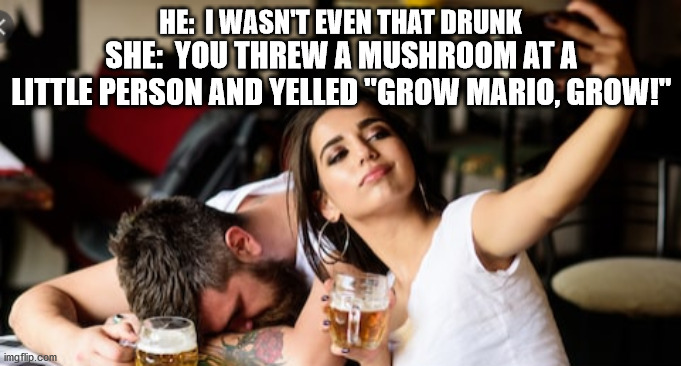 "I wasn't that drunk |  HE:  I WASN'T EVEN THAT DRUNK; SHE:  YOU THREW A MUSHROOM AT A LITTLE PERSON AND YELLED ""GROW MARIO, GROW!"" 
