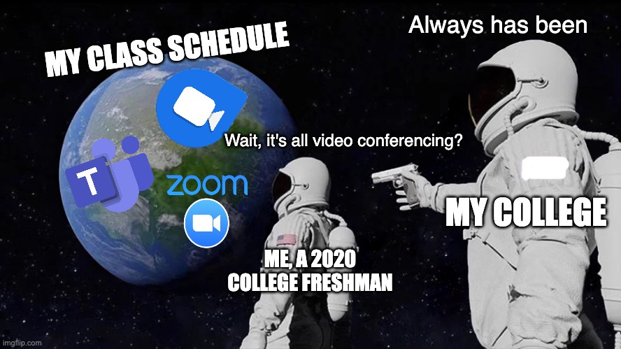 They Just Screwed My Whole Schedule Over, So I Made This |  Always has been; MY CLASS SCHEDULE; Wait, it's all video conferencing? MY COLLEGE; ME, A 2020 COLLEGE FRESHMAN | image tagged in always has been,college,college freshman,covid-19,covid19,zoom | made w/ Imgflip meme maker