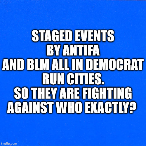 They riot only in Democrat cities |  STAGED EVENTS BY ANTIFA AND BLM ALL IN DEMOCRAT RUN CITIES. SO THEY ARE FIGHTING AGAINST WHO EXACTLY? | image tagged in antifa,blm,democrats,staged riots,fake outrage,liars | made w/ Imgflip meme maker