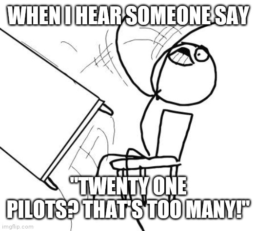 "Table Flip Guy |  WHEN I HEAR SOMEONE SAY; ""TWENTY ONE PILOTS? THAT'S TOO MANY!"" 