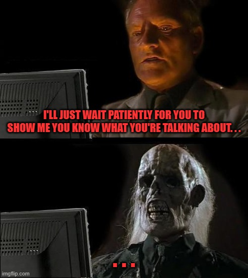 I'll Just Wait Here |  I'LL JUST WAIT PATIENTLY FOR YOU TO SHOW ME YOU KNOW WHAT YOU'RE TALKING ABOUT. . . . . . | image tagged in i'll just wait here,waiting,still waiting,waiting skeleton,raiders | made w/ Imgflip meme maker