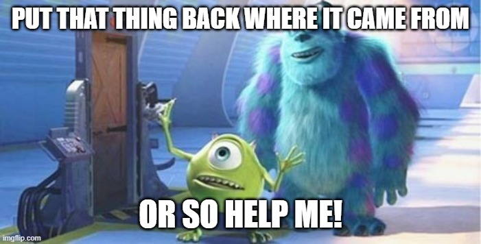 put that thing back where it came from | PUT THAT THING BACK WHERE IT CAME FROM OR SO HELP ME! | image tagged in put that thing back where it came from | made w/ Imgflip meme maker
