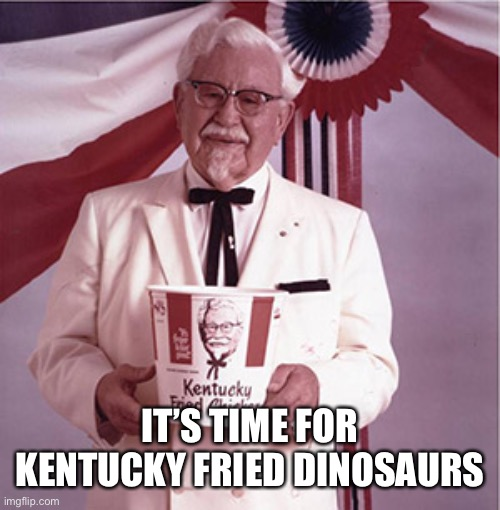 KFC Colonel Sanders | IT'S TIME FOR KENTUCKY FRIED DINOSAURS | image tagged in kfc colonel sanders | made w/ Imgflip meme maker