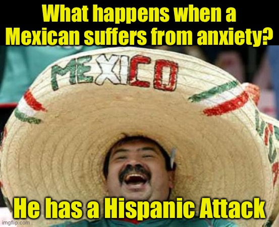 mal juego de palabras |  What happens when a Mexican suffers from anxiety? He has a Hispanic Attack | image tagged in happy mexican,hispanic,panic attack | made w/ Imgflip meme maker