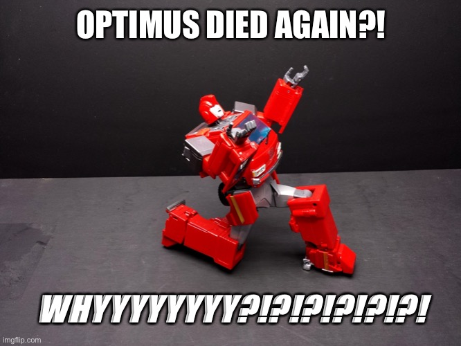 Optimus died AGAIN?!?! WHYYYYYY?!?!? |  OPTIMUS DIED AGAIN?! WHYYYYYYYY?!?!?!?!?!?! | image tagged in transformers ironhide kneel | made w/ Imgflip meme maker