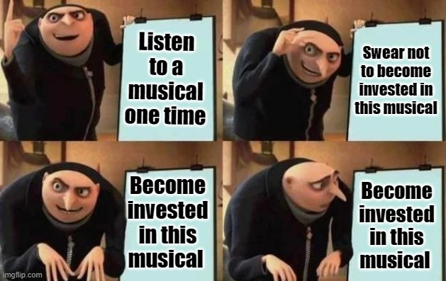 Me with every musical... |  Listen to a musical one time; Swear not to become invested in this musical; Become invested in this musical; Become invested in this musical | image tagged in gru's plan | made w/ Imgflip meme maker